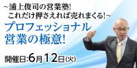 ~浦上俊司の営業塾! これだけ押さえれば売れまくる!~プロフェッショナル営業の極意!【6/12開催】