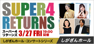 SUPER4 RETURNS しがぎんホール・コンサートシリーズ2019-20 Premium35